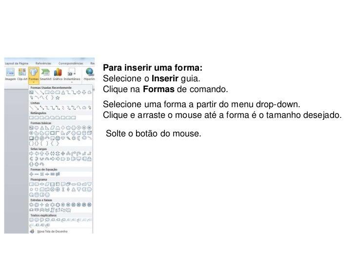 Para inserir uma forma:Selecione o Inserir guia.Clique na Formas de comando.Selecione uma forma a partir do menu drop-down...