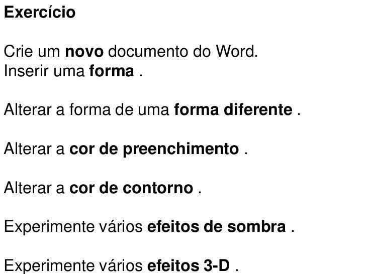 ExercícioCrie um novo documento do Word.Inserir uma forma .Alterar a forma de uma forma diferente .Alterar a cor de preenc...