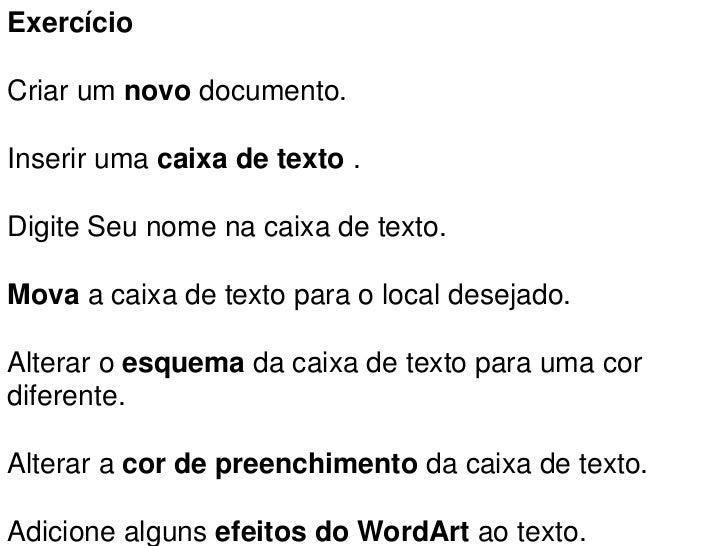 ExercícioCriar um novo documento.Inserir uma caixa de texto .Digite Seu nome na caixa de texto.Mova a caixa de texto para ...