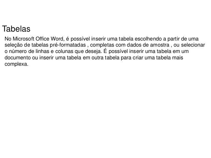TabelasNo Microsoft Office Word, é possível inserir uma tabela escolhendo a partir de umaseleção de tabelas pré-formatadas...