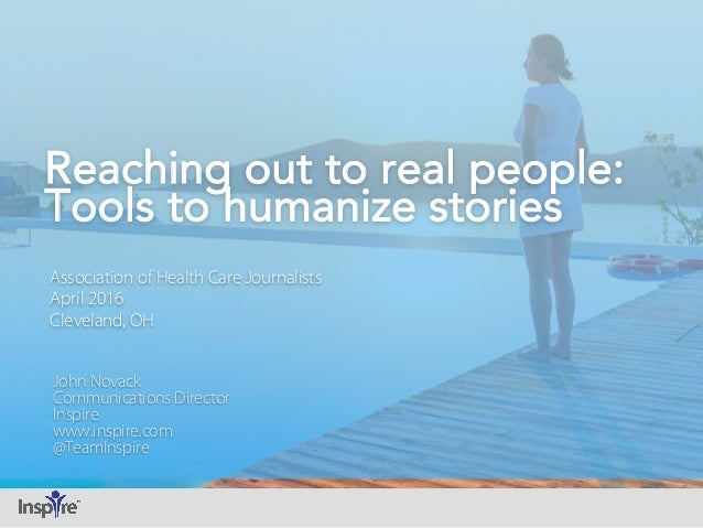 Reaching out to real people: Tools to humanize stories Association of Health Care Journalists April 2016 Cleveland, OH Joh...