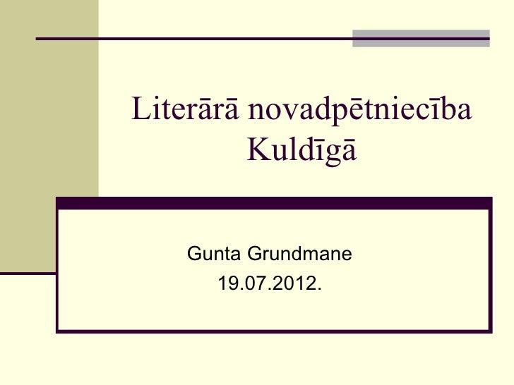 Literārā novadpētniecība         Kuldīgā   Gunta Grundmane     19.07.2012.