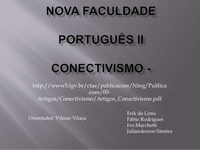 http://www5.fgv.br/ctae/publicacoes/Ning/Publica coes/00- Artigos/Conectivismo/Artigos_Conectivismo.pdf Orientador: Vilmar...