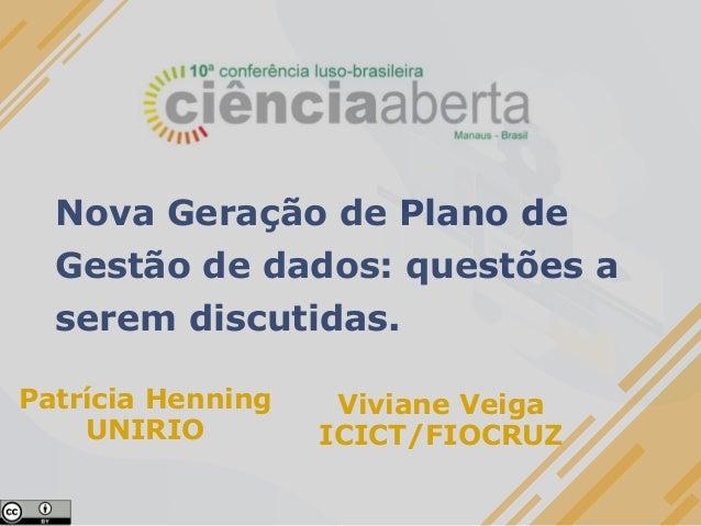 Nova Geração de Plano de Gestão de dados: questões a serem discutidas. Patrícia Henning UNIRIO Viviane Veiga ICICT/FIOCRUZ