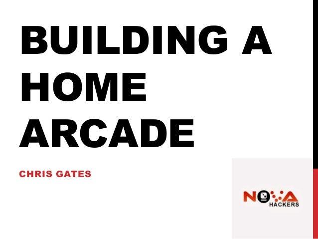 BUILDING A HOME ARCADE CHRIS GATES