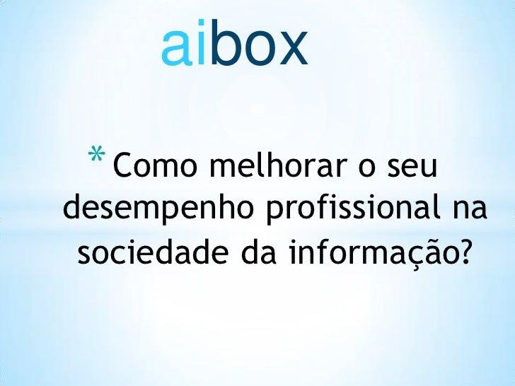 aibox<br />Como melhorar o seu  desempenho profissional na sociedade da informação?<br />