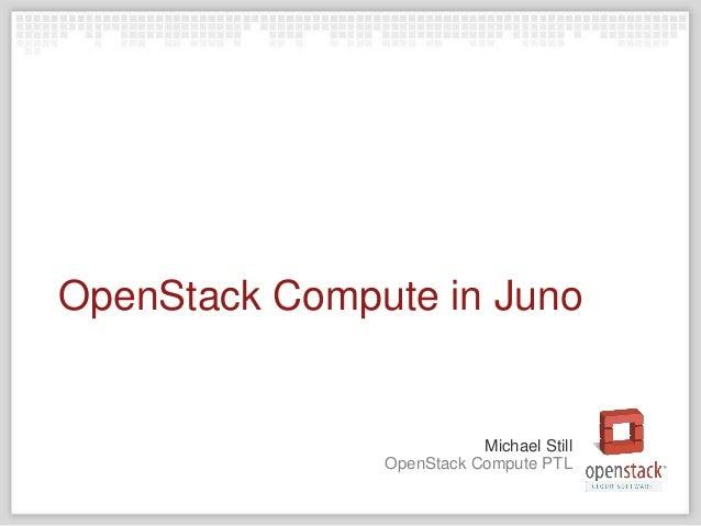 OpenStack Compute PTL Michael Still OpenStack Compute in Juno