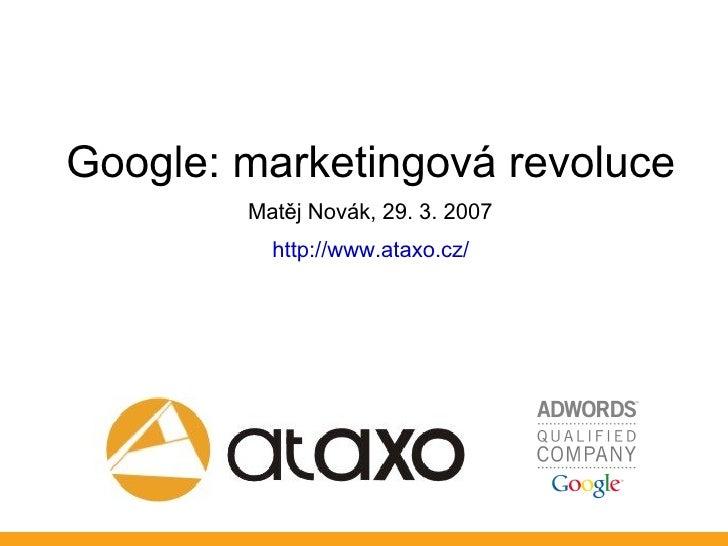 Google: marketingová revoluce         Matěj Novák, 29. 3. 2007           http://www.ataxo.cz/