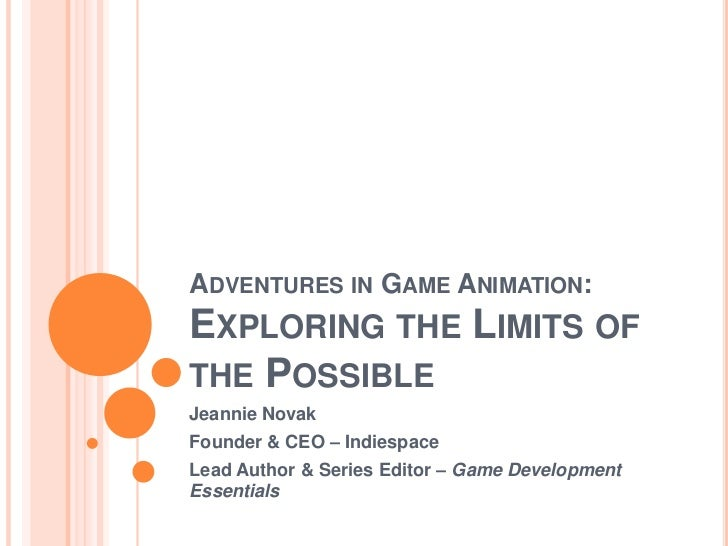Adventures in Game Animation: Exploring the Limits of the Possible<br />Jeannie Novak<br />Founder & CEO – Indiespace<br /...