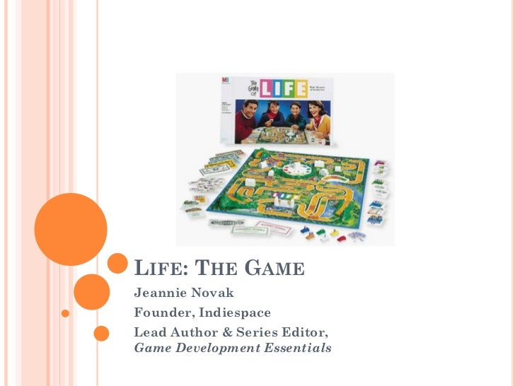 LIFE: THE GAMEJeannie NovakFounder, IndiespaceLead Author & Series Editor,Game Development Essentials