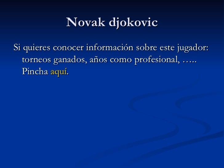 Novak djokovic <ul><li>Si quieres conocer información sobre este jugador: torneos ganados, años como profesional, ….. Pinc...