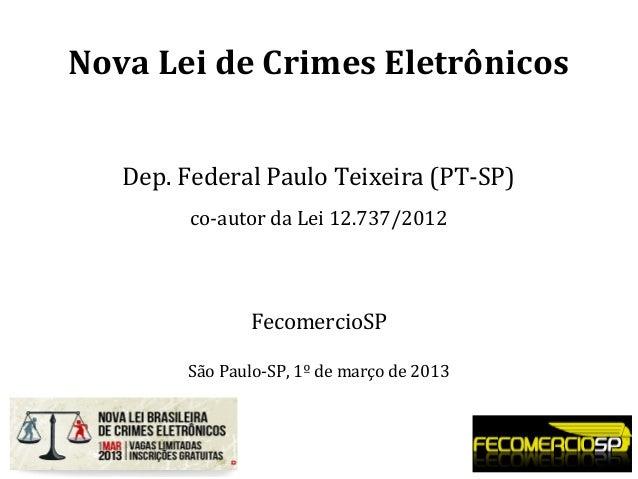Nova Lei de Crimes Eletrônicos Dep. Federal Paulo Teixeira (PT-SP) co-autor da Lei 12.737/2012 FecomercioSP São Paulo-SP, ...