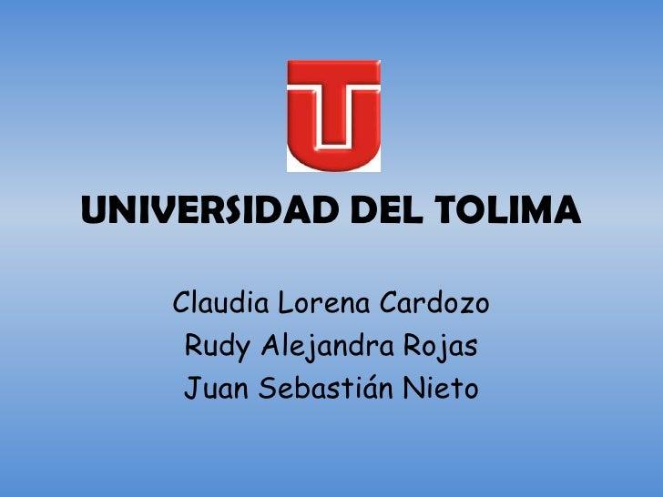 UNIVERSIDAD DEL TOLIMA    Claudia Lorena Cardozo     Rudy Alejandra Rojas     Juan Sebastián Nieto