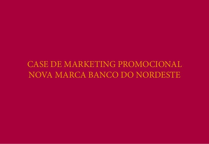 CASE DE MARKETING PROMOCIONALNOVA MARCA BANCO DO NORDESTE