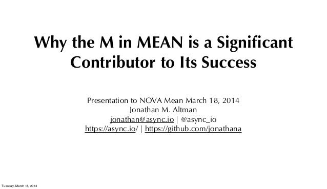 Why the M in MEAN is a Significant Contributor to Its Success Presentation to NOVA Mean March 18, 2014 Jonathan M. Altman j...