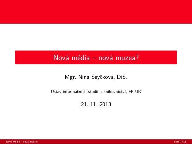 Nov´ m´dia – nov´ muzea? a e a Mgr. Nina Seyˇkov´, DiS. c a ´ Ustav informaˇn´ studi´ a knihovnictv´ FF UK c ıch ı ı,  21....
