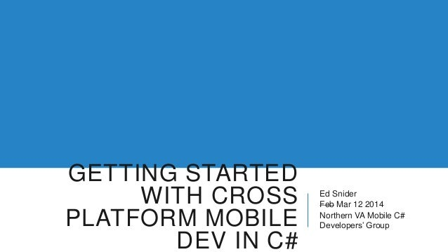 GETTING STARTED WITH CROSS PLATFORM MOBILE DEV IN C# Ed Snider Feb Mar 12 2014 Northern VA Mobile C# Developers' Group