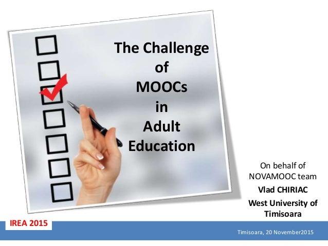 The Challenge of MOOCs in Adult Education On behalf of NOVAMOOC team Vlad CHIRIAC West University of Timisoara Timisoara, ...