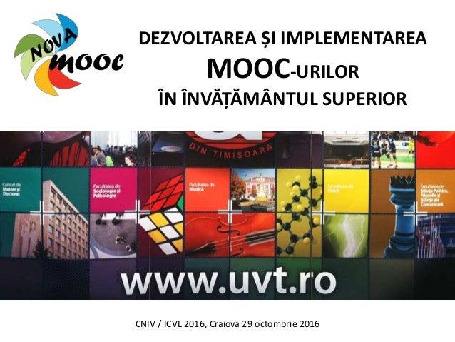 DEZVOLTAREA ȘI IMPLEMENTAREA MOOC-URILOR ÎN ÎNVĂȚĂMÂNTUL SUPERIOR CNIV / ICVL 2016, Craiova 29 octombrie 2016