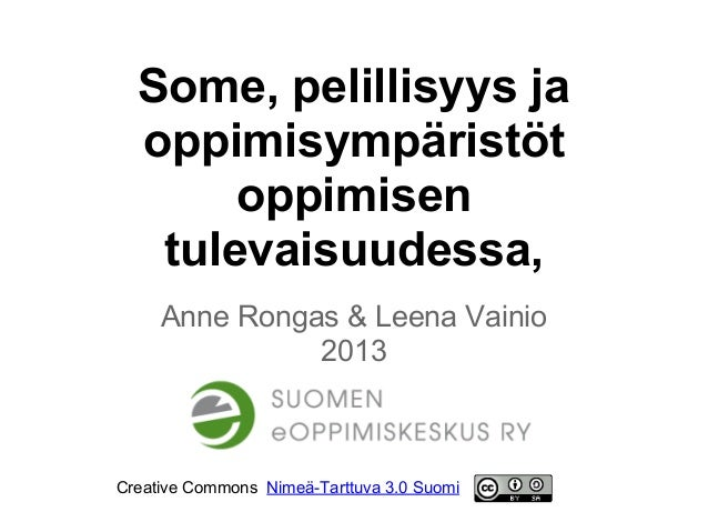 Some, pelillisyys jaoppimisympäristötoppimisentulevaisuudessa,Anne Rongas & Leena Vainio2013Creative Commons Nimeä-Tarttuv...