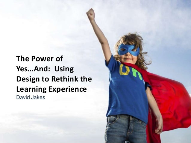 The Power of Yes…And: Using Design to Rethink the Learning Experience David Jakes