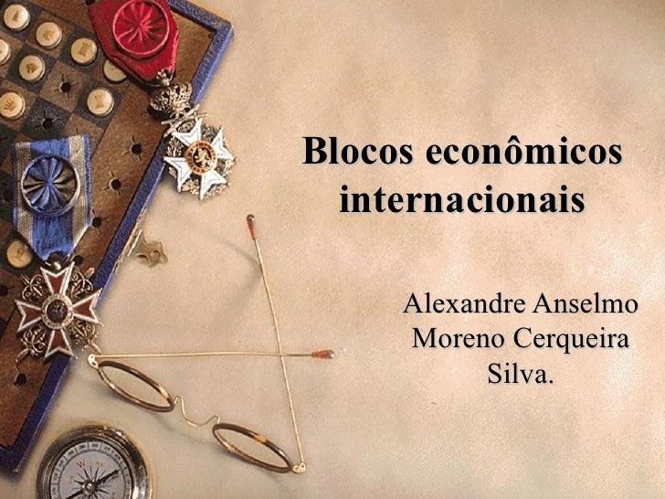 Blocos econômicos  internacionais     Alexandre Anselmo     Moreno Cerqueira           Silva.