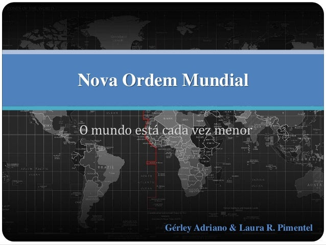 Nova Ordem Mundial  O mundo está cada vez menor  Gérley Adriano & Laura R. Pimentel