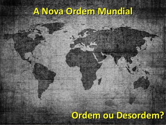 A Nova Ordem MundialA Nova Ordem Mundial Ordem ou Desordem?Ordem ou Desordem?