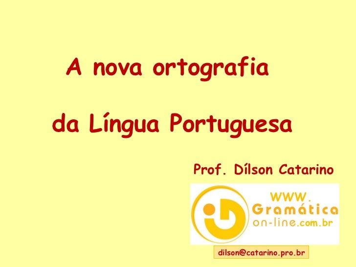 dilson@catarino.pro.br  A nova ortografia  da Língua Portuguesa Prof. Dílson Catarino WWW. .com.br