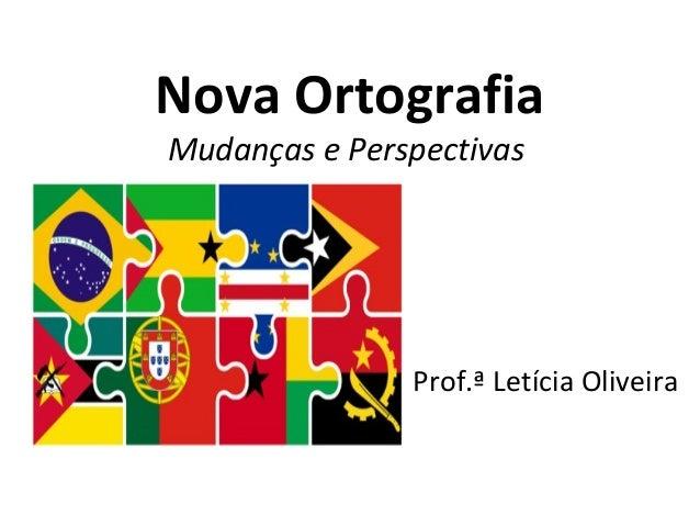 Nova Ortografia Mudanças e Perspectivas Prof.ª Letícia Oliveira