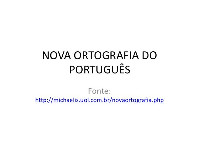 NOVA ORTOGRAFIA DOPORTUGUÊSFonte:http://michaelis.uol.com.br/novaortografia.php