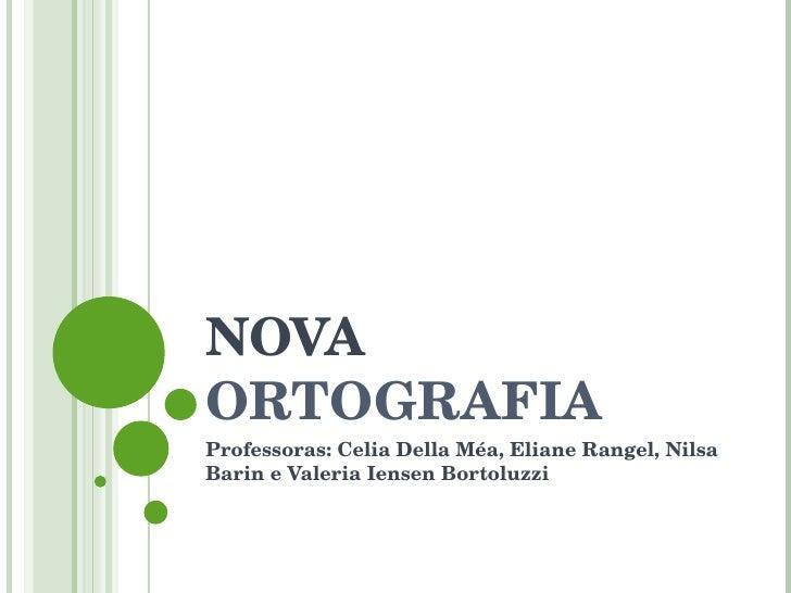 NOVA  ORTOGRAFIA Professoras: Celia Della Méa, Eliane Rangel, Nilsa Barin e Valeria Iensen Bortoluzzi