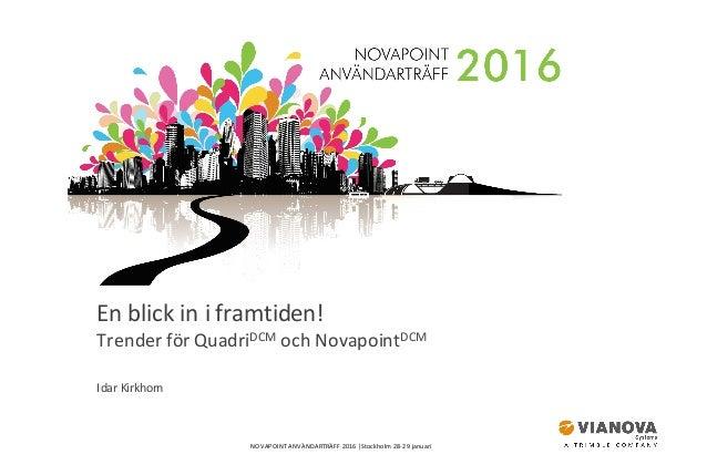 NOVAPOINTANVÄNDARTRÄFF2016│Stockholm28-29januari Enblickiniframtiden! TrenderförQuadriDCM ochNovapointDCM Id...