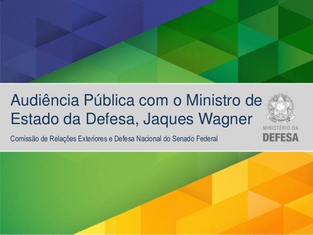 Audiência Pública com o Ministro de Estado da Defesa, Jaques Wagner Comissão de Relações Exteriores e Defesa Nacional do S...