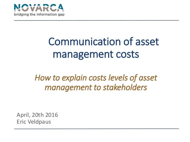 Communication of asset management costs How to explain costs levels of asset management to stakeholders April, 20th 2016 E...