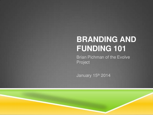 BRANDING AND FUNDING 101 Brian Pichman of the Evolve Project January 15th 2014