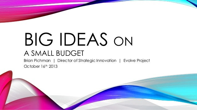 BIG IDEAS ON A SMALL BUDGET  Brian Pichman | Director of Strategic Innovation | Evolve Project October 16th 2013