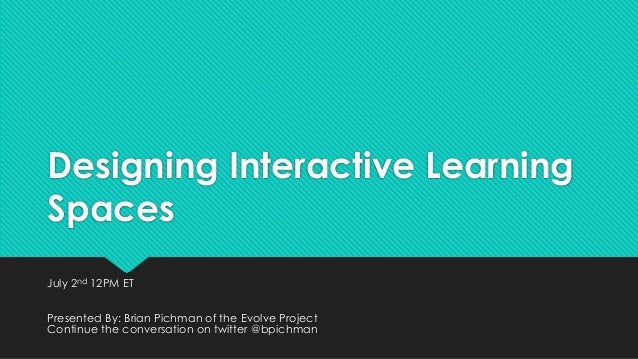 Designing Interactive Learning Spaces July 2nd 12PM ET Presented By: Brian Pichman of the Evolve Project Continue the conv...