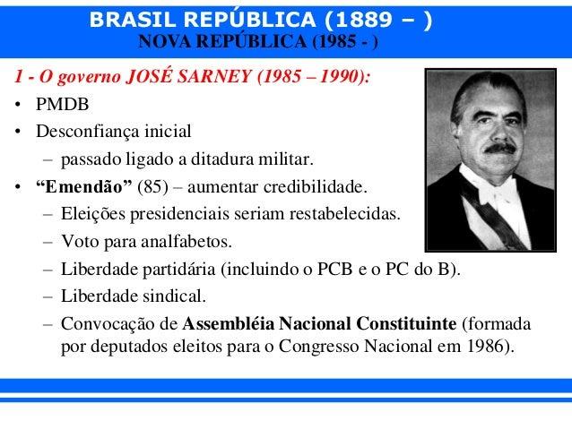 BRASIL REPÚBLICA (1889 – ) NOVA REPÚBLICA (1985 - ) 1 - O governo JOSÉ SARNEY (1985 – 1990): • PMDB • Desconfiança inicial...