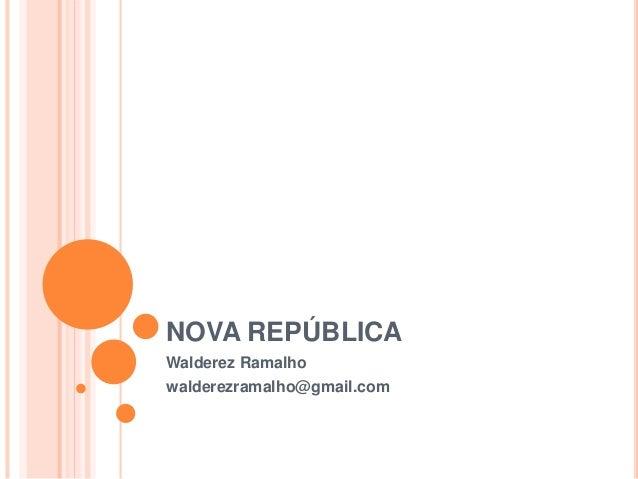 NOVA REPÚBLICA Walderez Ramalho walderezramalho@gmail.com