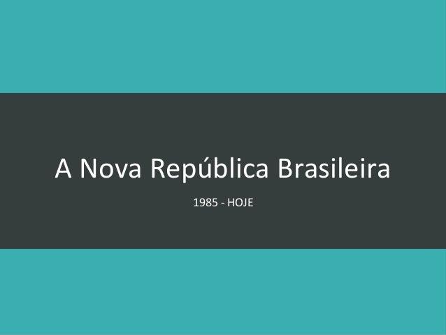 A Nova República Brasileira 1985 - HOJE