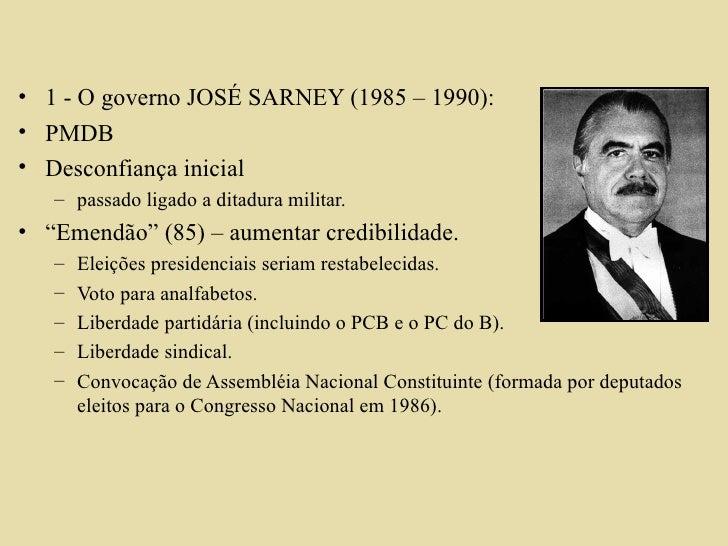 <ul><li>1 - O governo JOSÉ SARNEY (1985 – 1990): </li></ul><ul><li>PMDB </li></ul><ul><li>Desconfiança inicial  </li></ul>...