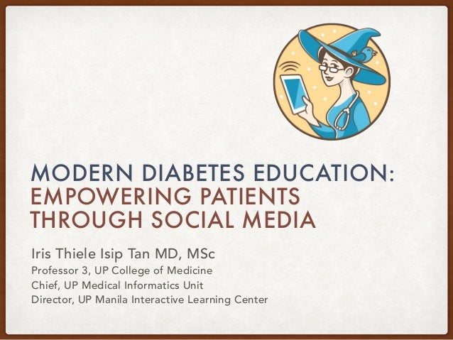 MODERN DIABETES EDUCATION: EMPOWERING PATIENTS THROUGH SOCIAL MEDIA Iris Thiele Isip Tan MD, MSc Professor 3, UP College o...