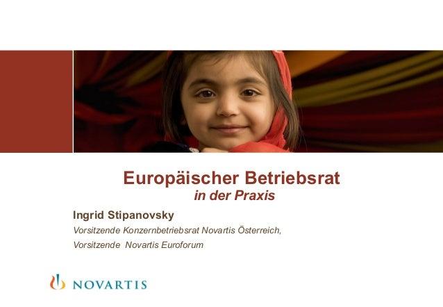 Europäischer Betriebsrat in der Praxis Ingrid Stipanovsky Vorsitzende Konzernbetriebsrat Novartis Österreich, Vorsitzende ...