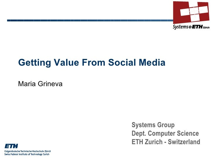 Getting Value From Social Media Maria Grineva Systems Group Dept. Computer Science ETH Zurich - Switzerland