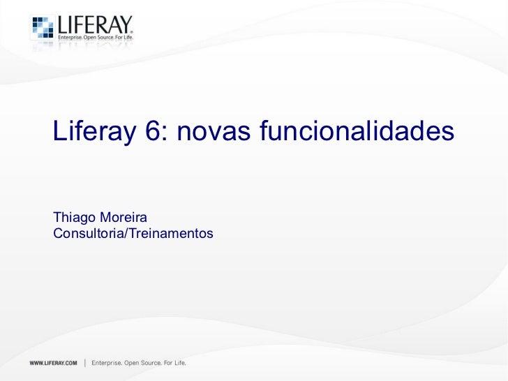 Liferay 6: novas funcionalidades Thiago Moreira Consultoria/Treinamentos