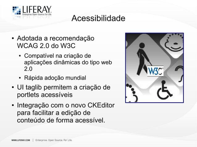 Acessibilidade ● Adotada a recomendação WCAG 2.0 do W3C ● Compatível na criação de aplicações dinâmicas do tipo web 2.0 ● ...