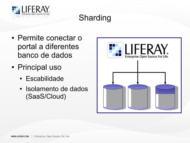 Sharding ● Permite conectar o portal a diferentes banco de dados ● Principal uso ● Escabilidade ● Isolamento de dados (Saa...
