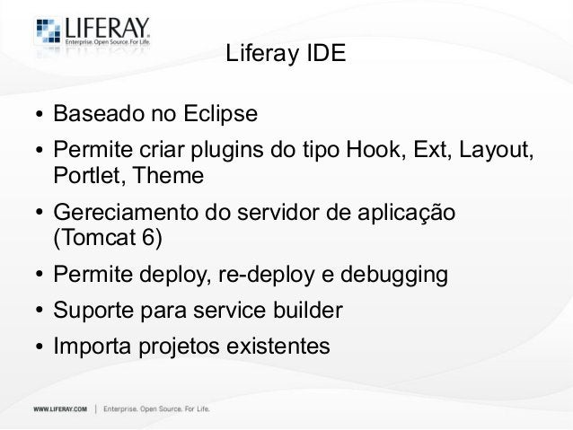 Liferay IDE ● Baseado no Eclipse ● Permite criar plugins do tipo Hook, Ext, Layout, Portlet, Theme ● Gereciamento do servi...