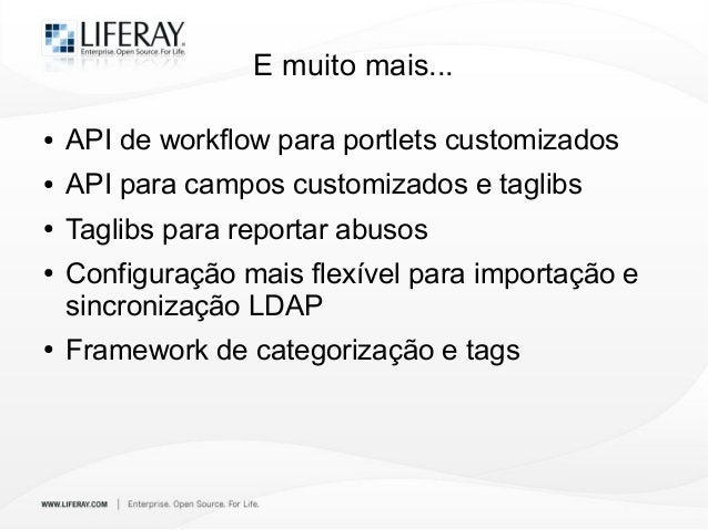 E muito mais... ● API de workflow para portlets customizados ● API para campos customizados e taglibs ● Taglibs para repor...